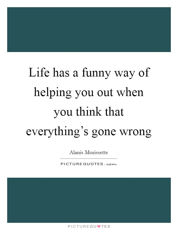 Life has a funny way of helping you out when you think that everything's gone wrong Picture Quote #1
