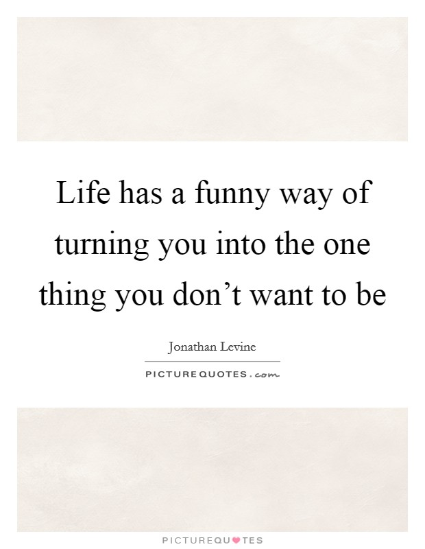 Life has a funny way of turning you into the one thing you don't want to be Picture Quote #1
