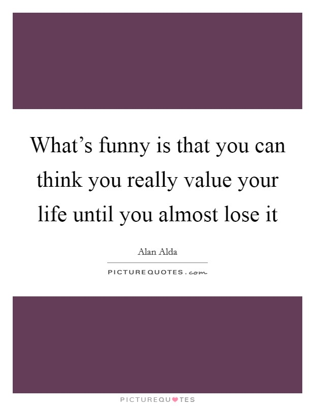 What's funny is that you can think you really value your life until you almost lose it Picture Quote #1