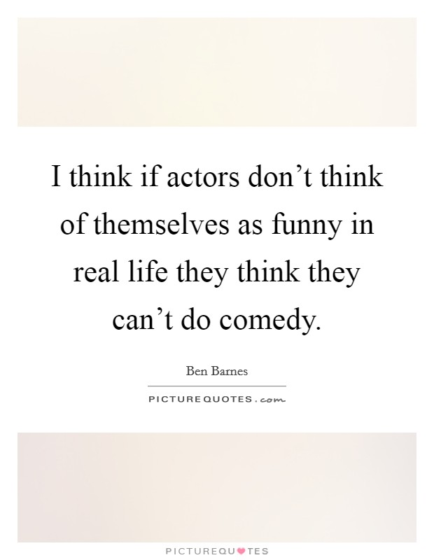 I think if actors don't think of themselves as funny in real life they think they can't do comedy Picture Quote #1