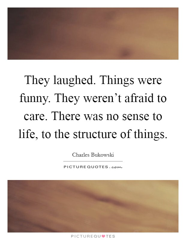 They laughed. Things were funny. They weren't afraid to care. There was no sense to life, to the structure of things Picture Quote #1