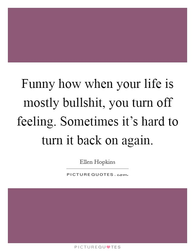 Funny how when your life is mostly bullshit, you turn off feeling. Sometimes it's hard to turn it back on again Picture Quote #1
