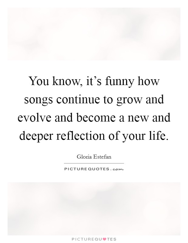 You know, it's funny how songs continue to grow and evolve and become a new and deeper reflection of your life Picture Quote #1