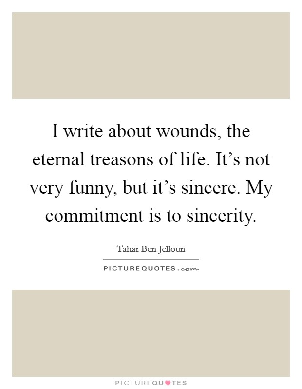 I write about wounds, the eternal treasons of life. It's not very funny, but it's sincere. My commitment is to sincerity Picture Quote #1