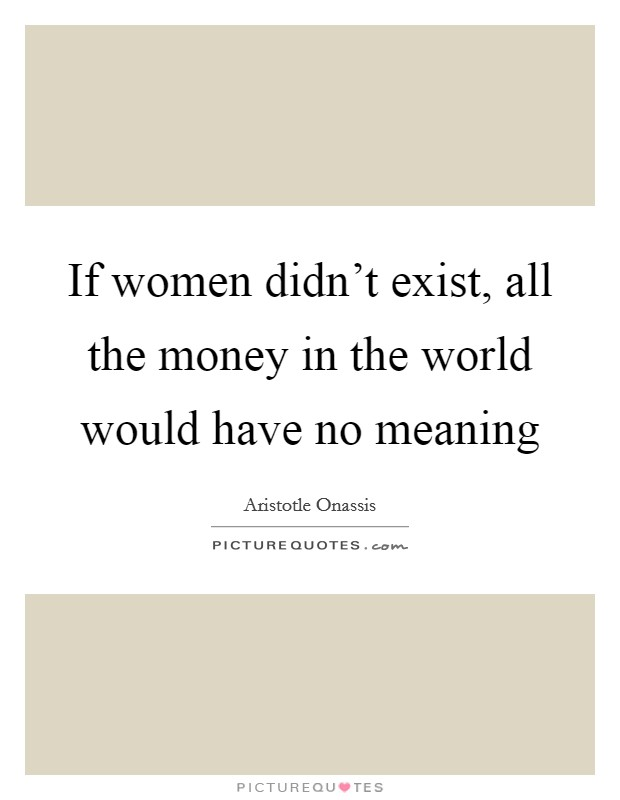If women didn't exist, all the money in the world would have no meaning Picture Quote #1