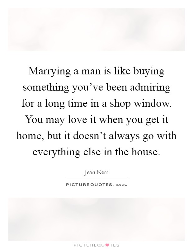 Marrying a man is like buying something you've been admiring for a long time in a shop window. You may love it when you get it home, but it doesn't always go with everything else in the house Picture Quote #1