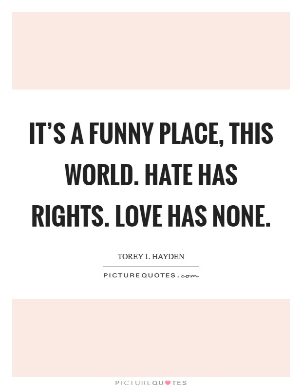 It's a funny place, this world. Hate has rights. Love has none Picture Quote #1