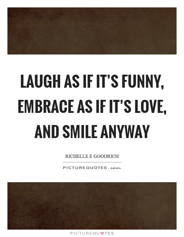 Laugh as if it's funny, embrace as if it's love, and smile anyway Picture Quote #1