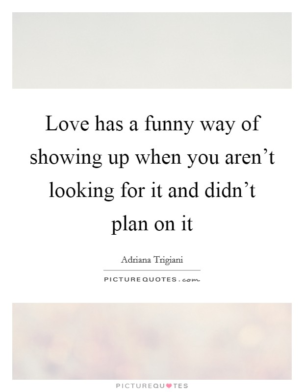 Love has a funny way of showing up when you aren't looking for it and didn't plan on it Picture Quote #1