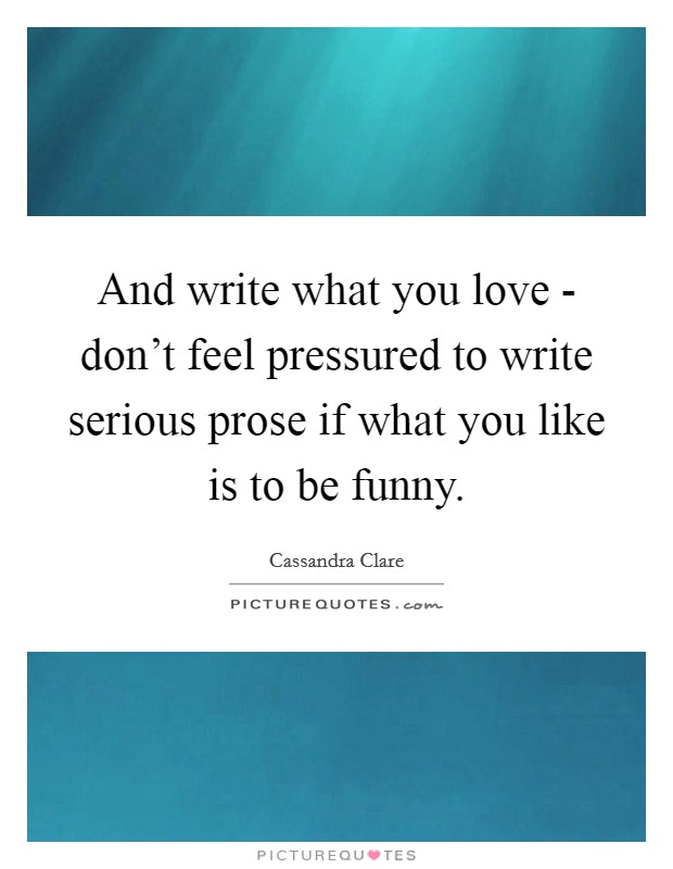 And write what you love - don't feel pressured to write serious prose if what you like is to be funny Picture Quote #1