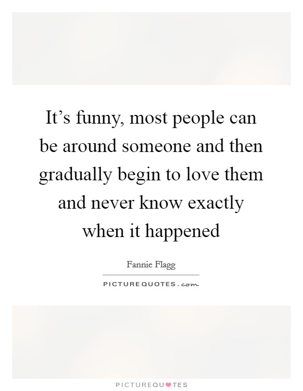 It's funny, most people can be around someone and then gradually begin to love them and never know exactly when it happened Picture Quote #1