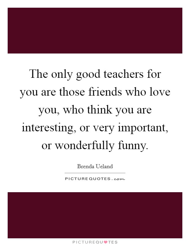 The only good teachers for you are those friends who love you, who think you are interesting, or very important, or wonderfully funny. Picture Quote #1