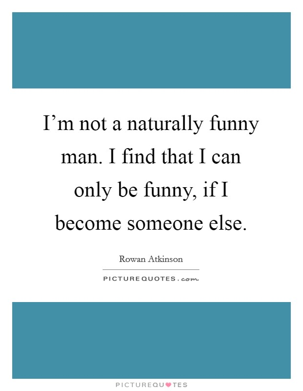 I'm not a naturally funny man. I find that I can only be funny, if I become someone else Picture Quote #1