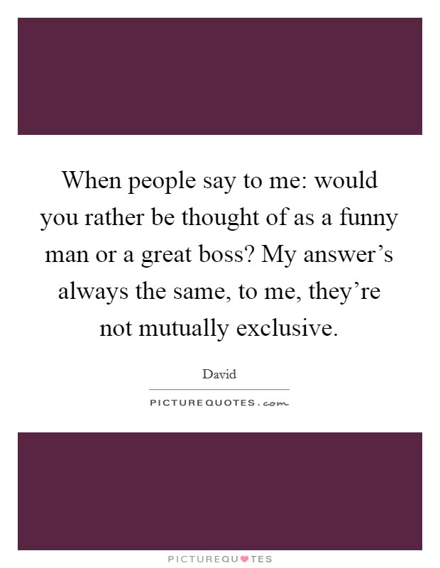 When people say to me: would you rather be thought of as a funny man or a great boss? My answer's always the same, to me, they're not mutually exclusive Picture Quote #1