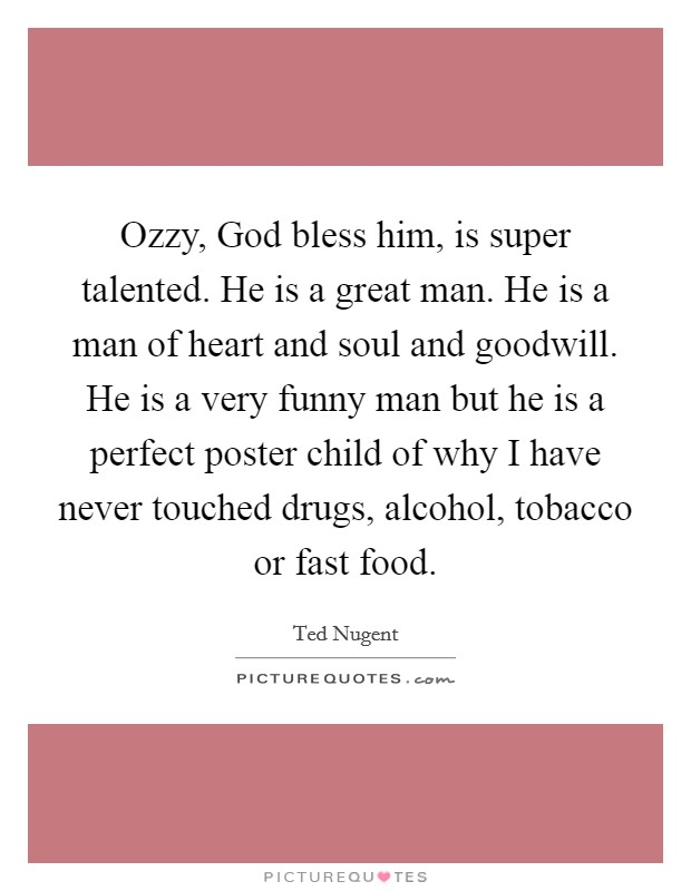 Ozzy, God bless him, is super talented. He is a great man. He is a man of heart and soul and goodwill. He is a very funny man but he is a perfect poster child of why I have never touched drugs, alcohol, tobacco or fast food Picture Quote #1