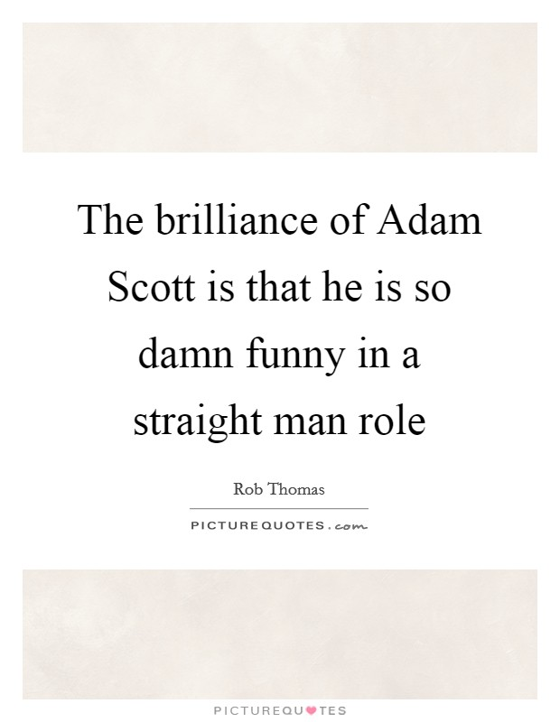 The brilliance of Adam Scott is that he is so damn funny in a straight man role Picture Quote #1