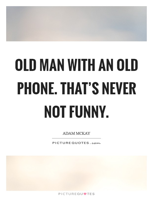 Old man with an old phone. That's never not funny Picture Quote #1
