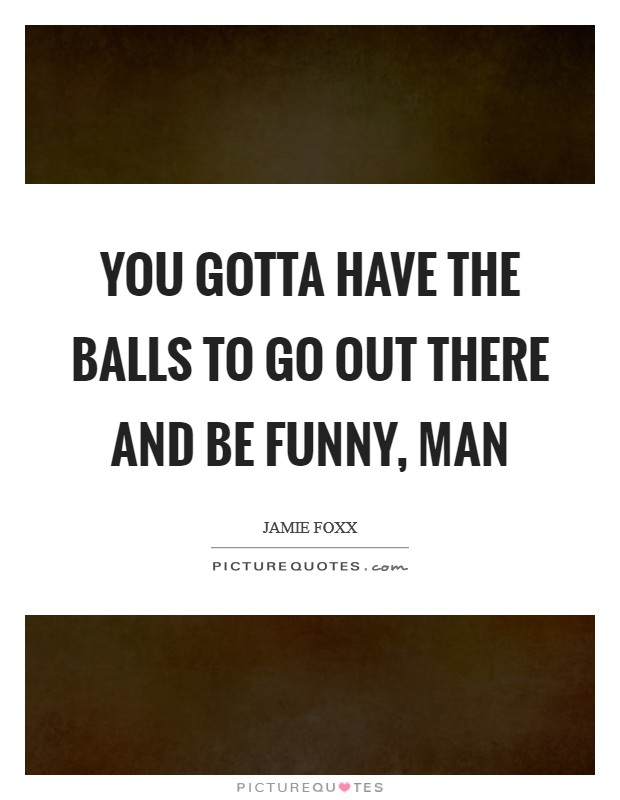 You gotta have the balls to go out there and be funny, man Picture Quote #1