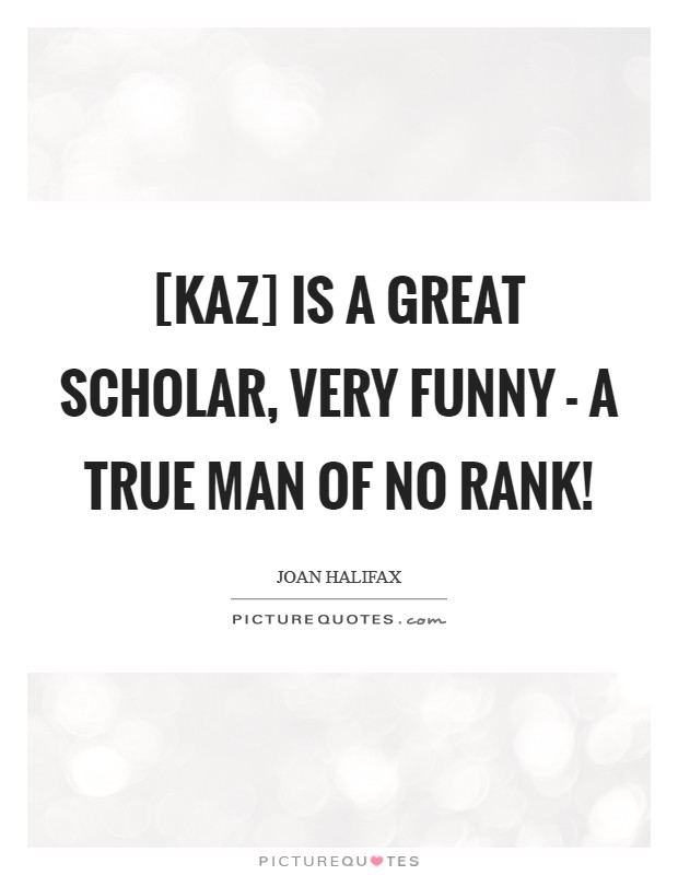[Kaz] is a great scholar, very funny - a true man of no rank! Picture Quote #1