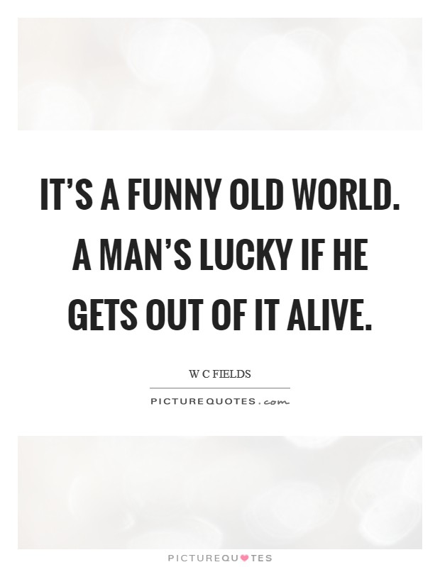 It's a funny old world. A man's lucky if he gets out of it alive Picture Quote #1
