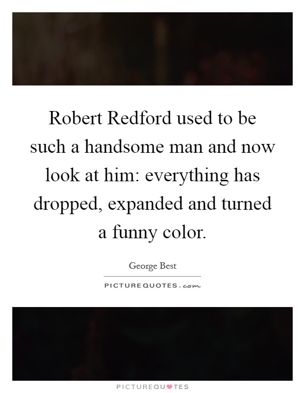 Robert Redford used to be such a handsome man and now look at him: everything has dropped, expanded and turned a funny color Picture Quote #1
