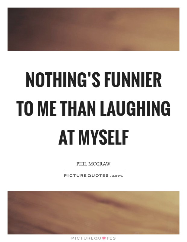Nothing's funnier to me than laughing at myself Picture Quote #1