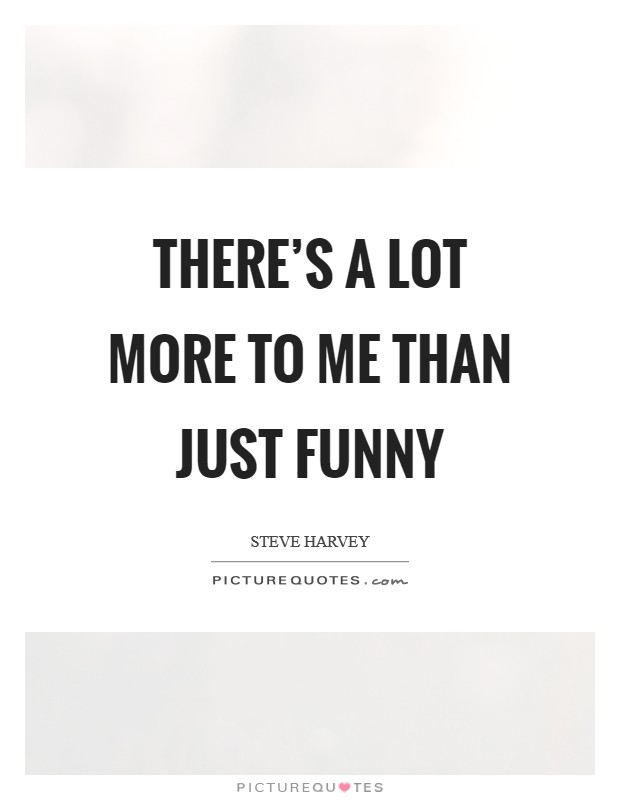 There's a lot more to me than just funny Picture Quote #1