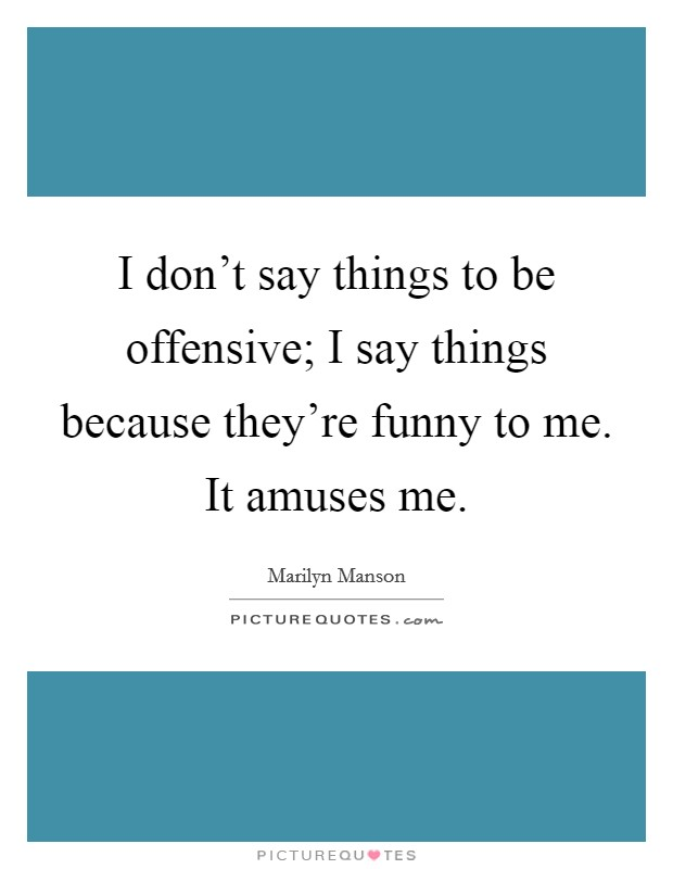 I don't say things to be offensive; I say things because they're funny to me. It amuses me Picture Quote #1