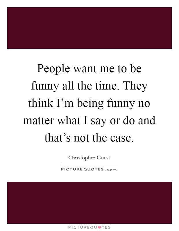 People want me to be funny all the time. They think I'm being funny no matter what I say or do and that's not the case. Picture Quote #1