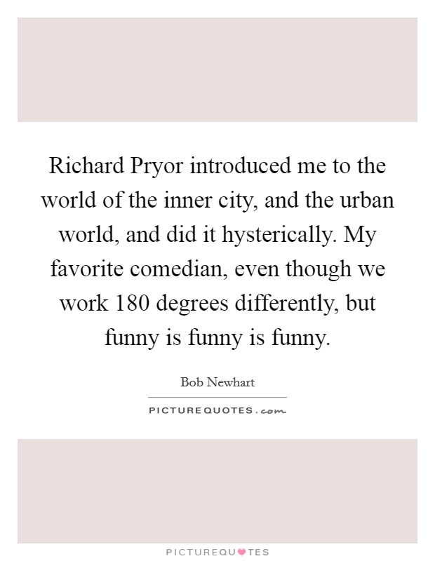 Richard Pryor introduced me to the world of the inner city, and the urban world, and did it hysterically. My favorite comedian, even though we work 180 degrees differently, but funny is funny is funny Picture Quote #1