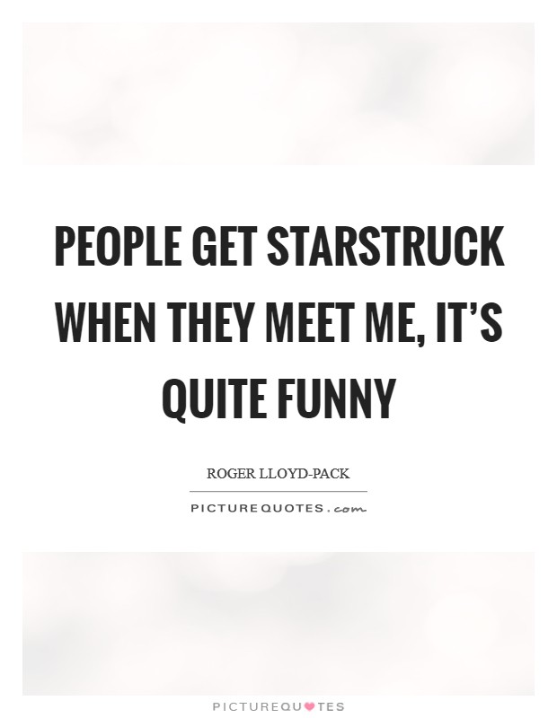 People get starstruck when they meet me, it's quite funny Picture Quote #1