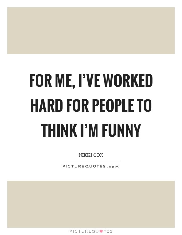 For me, I've worked hard for people to think I'm funny Picture Quote #1