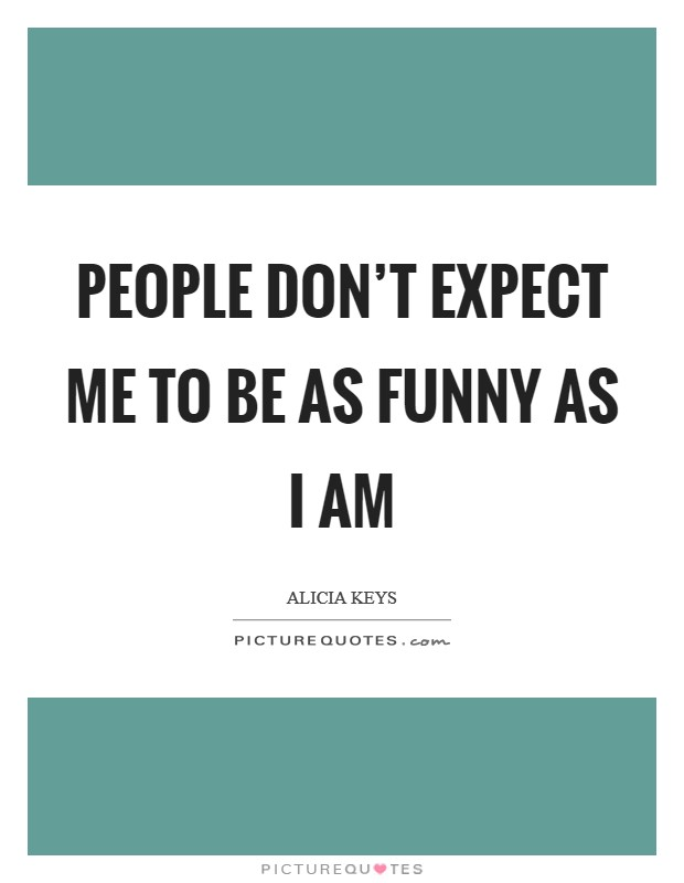 People don't expect me to be as funny as I am Picture Quote #1