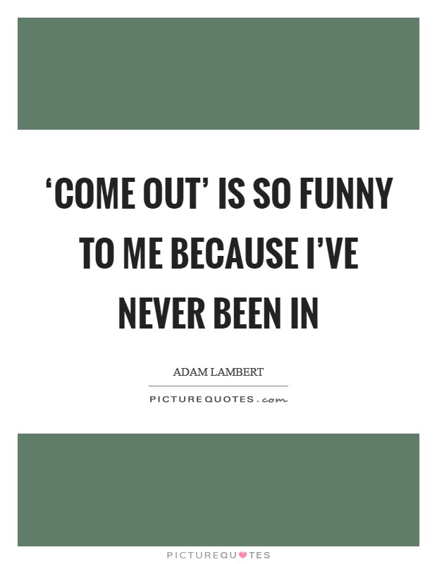 'Come out' is so funny to me because I've never been in Picture Quote #1