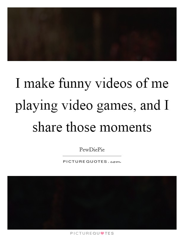 I make funny videos of me playing video games, and I share those moments Picture Quote #1