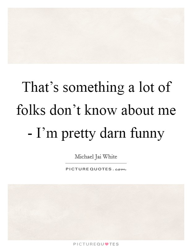 That's something a lot of folks don't know about me - I'm pretty darn funny Picture Quote #1