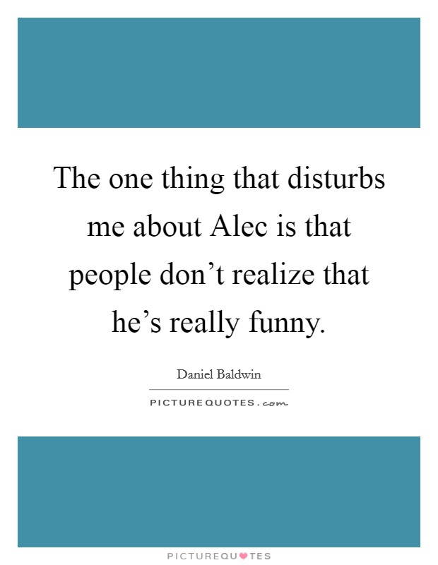 The one thing that disturbs me about Alec is that people don't realize that he's really funny Picture Quote #1
