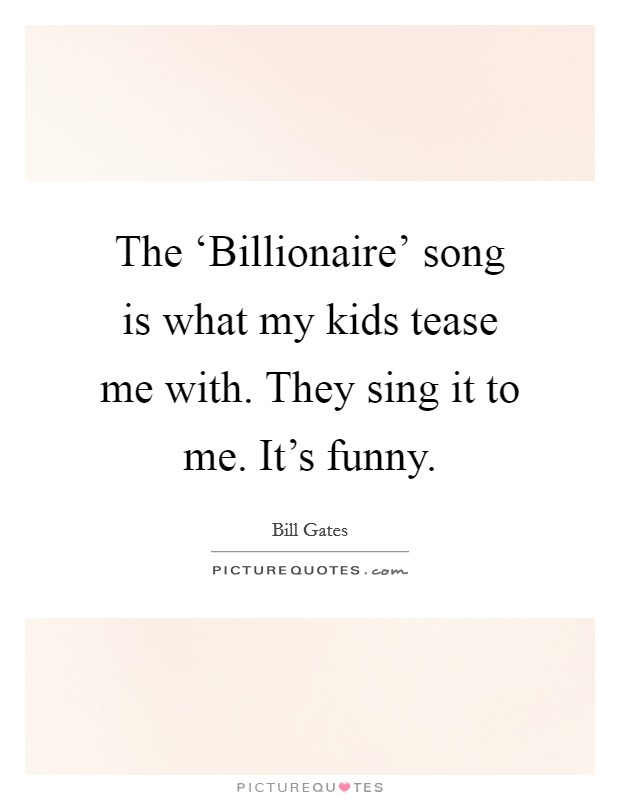 The 'Billionaire' song is what my kids tease me with. They sing it to me. It's funny Picture Quote #1