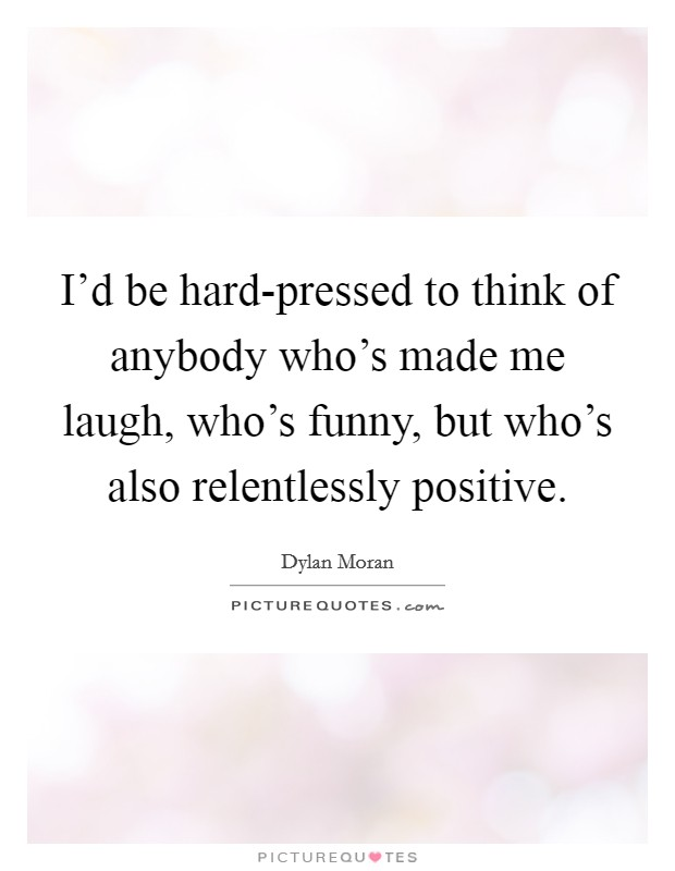I'd be hard-pressed to think of anybody who's made me laugh, who's funny, but who's also relentlessly positive Picture Quote #1