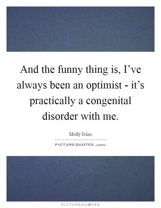And the funny thing is, I've always been an optimist - it's practically a congenital disorder with me Picture Quote #1