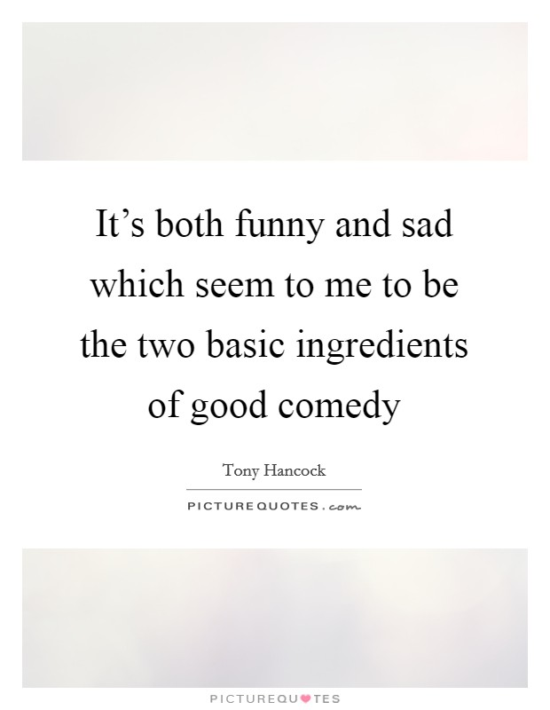 It's both funny and sad which seem to me to be the two basic ingredients of good comedy Picture Quote #1