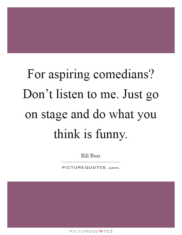 For aspiring comedians? Don't listen to me. Just go on stage and do what you think is funny Picture Quote #1