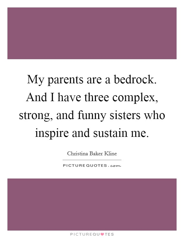 My parents are a bedrock. And I have three complex, strong, and funny sisters who inspire and sustain me Picture Quote #1
