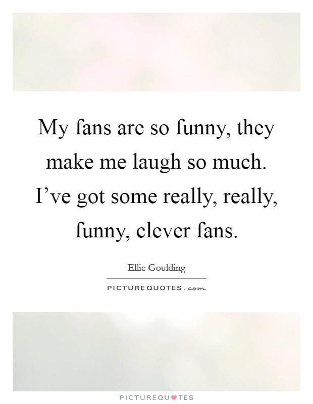 My fans are so funny, they make me laugh so much. I've got some really, really, funny, clever fans Picture Quote #1