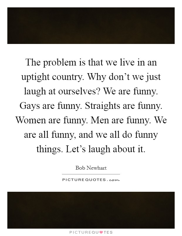 The problem is that we live in an uptight country. Why don't we just laugh at ourselves? We are funny. Gays are funny. Straights are funny. Women are funny. Men are funny. We are all funny, and we all do funny things. Let's laugh about it Picture Quote #1