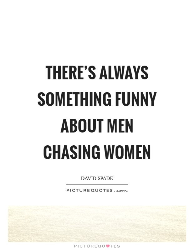There's always something funny about men chasing women ...