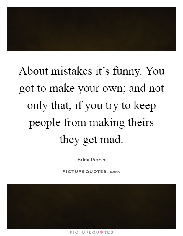 About mistakes it's funny. You got to make your own; and not only that, if you try to keep people from making theirs they get mad Picture Quote #1