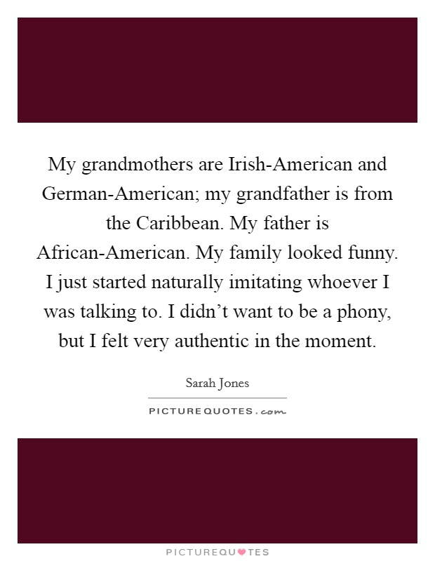 My grandmothers are Irish-American and German-American; my grandfather is from the Caribbean. My father is African-American. My family looked funny. I just started naturally imitating whoever I was talking to. I didn't want to be a phony, but I felt very authentic in the moment Picture Quote #1