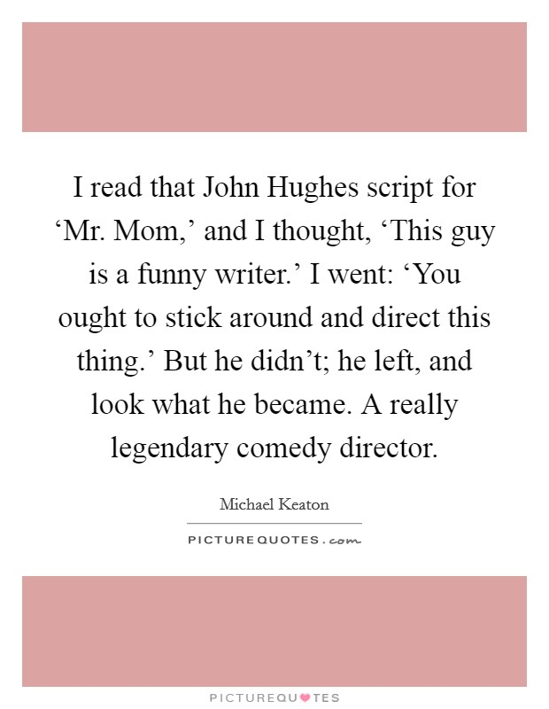 I read that John Hughes script for 'Mr. Mom,' and I thought, 'This guy is a funny writer.' I went: 'You ought to stick around and direct this thing.' But he didn't; he left, and look what he became. A really legendary comedy director Picture Quote #1