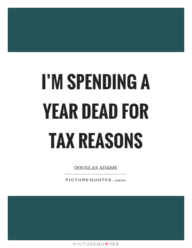 I'm spending a year dead for tax reasons Picture Quote #1